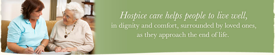 Hospice care helps people to live well, in dignity and comfort, surrounded by loved ones, as they approach the end of life.